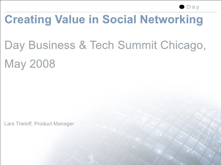 Creating Value in Social Networking  Day Business & Tech Summit Chicago, May 2008    Lars Trieloff, Product Manager       ...