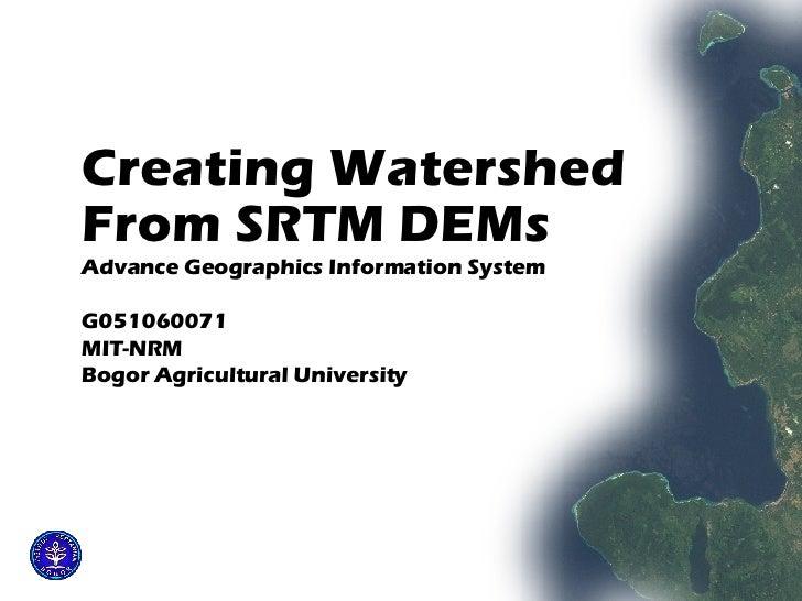<ul><li>Creating Watershed  </li></ul><ul><li>From SRTM DEMs   </li></ul><ul><li>Advance Geographics Information System </...