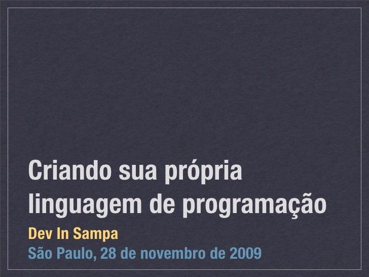 Criando sua própria linguagem de programação Dev In Sampa São Paulo, 28 de novembro de 2009