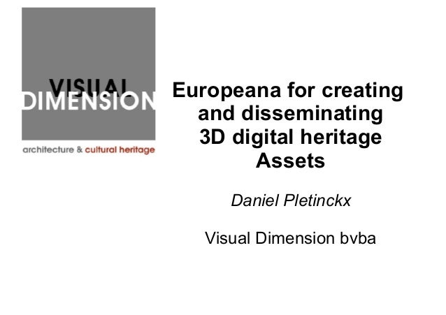 Europeana for creating and disseminating 3D digital heritage Assets Daniel Pletinckx Visual Dimension bvba