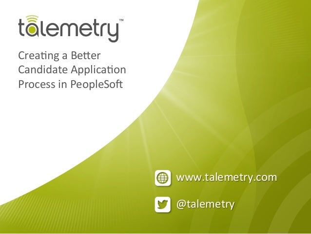 @talemetry www.talemetry.com Crea/ng a Be3er Candidate Applica/on Process in PeopleSo;