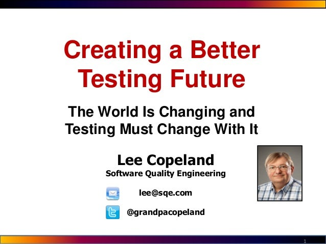 1 Lee Copeland Software Quality Engineering lee@sqe.com @grandpacopeland Creating a Better Testing Future The World Is Cha...