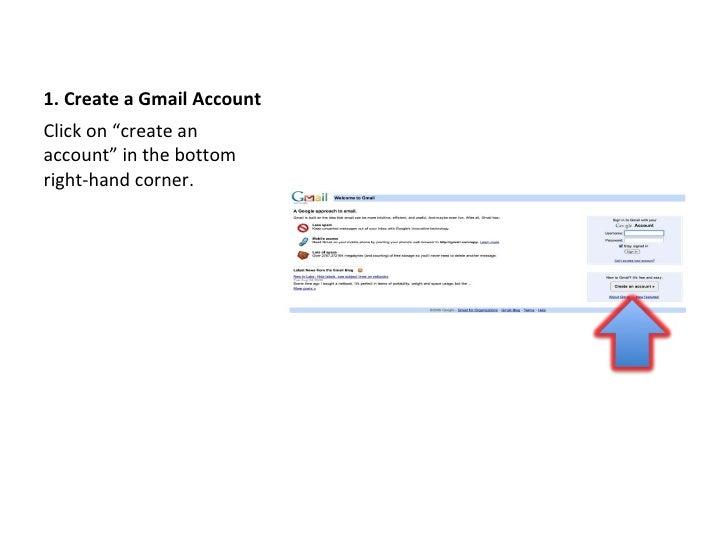"1. Create a Gmail Account <ul><li>Click on ""create an account"" in the bottom right-hand corner. </li></ul>"