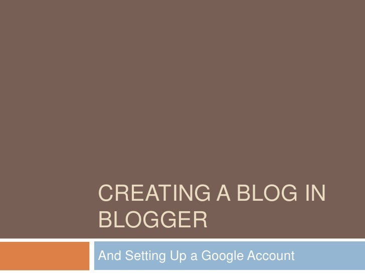 Creating a Blog in Blogger<br />And Setting Up a Google Account<br />