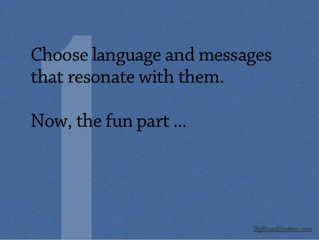 BigBrandSystem.com Choose language and messages that resonate with them. Now, the fun part ...
