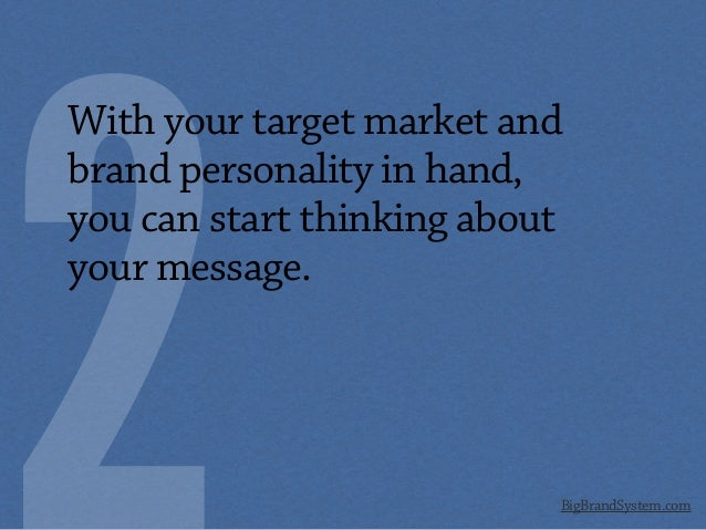 BigBrandSystem.com With your target market and brand personality in hand, you can start thinking about your message.