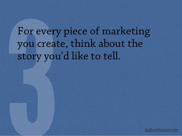 BigBrandSystem.com For every piece of marketing you create, think about the story you'd like to tell.