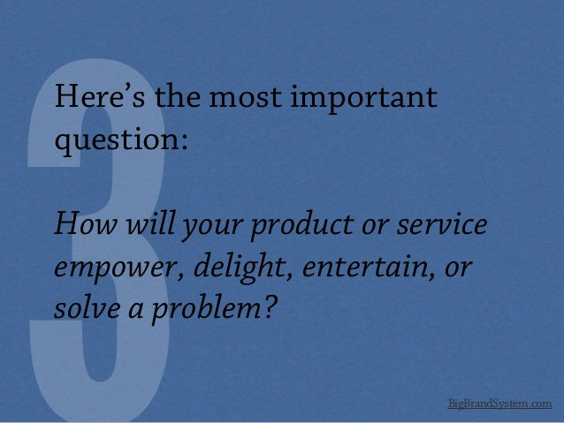 BigBrandSystem.com Here's the most important question: How will your product or service empower, delight, entertain, or so...