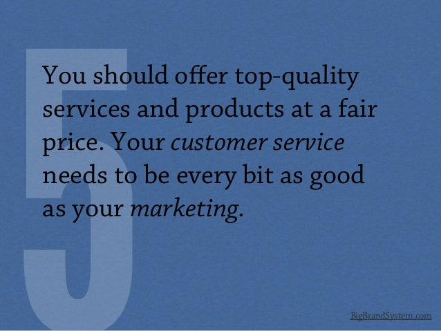 BigBrandSystem.com You should offer top-quality services and products at a fair price. Your customer service needs to be ev...