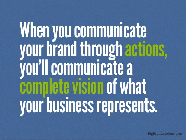 Whenyoucommunicate yourbrandthroughactions, you'llcommunicatea completevisionofwhat yourbusinessrepresents. BigBrandSystem...