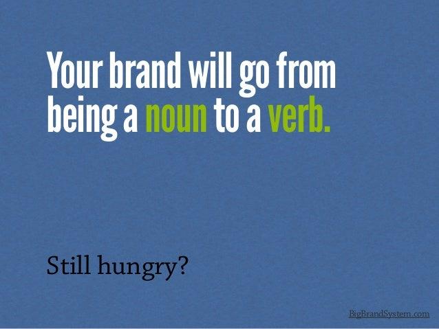 Yourbrandwillgofrom beinganountoaverb. Still hungry? BigBrandSystem.com