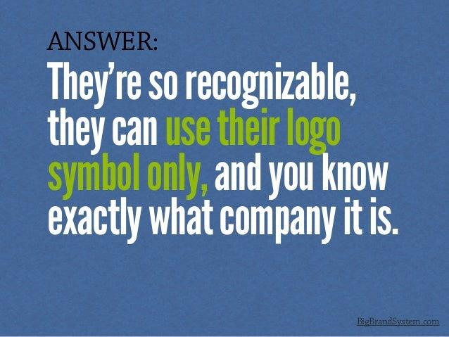 ANSWER: They'resorecognizable, theycanusetheirlogo symbolonly,andyouknow exactlywhatcompanyitis. BigBrandSystem.com