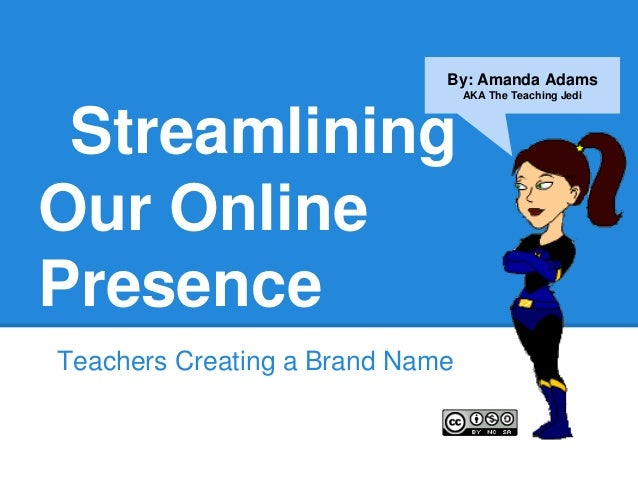 By: Amanda Adams                                 AKA The Teaching Jedi StreamliningOur OnlinePresenceTeachers Creating a B...