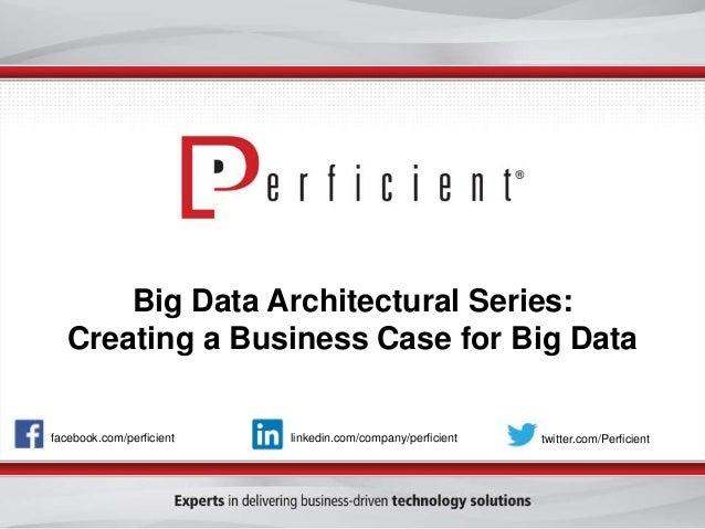 Big Data Architectural Series:  Creating a Business Case for Big Data  facebook.com/perficient linkedin.com/company/perfic...