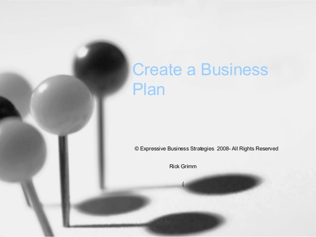 Create a Business Plan  © Expressive Business Strategies 2008- All Rights Reserved Rick Grimm (