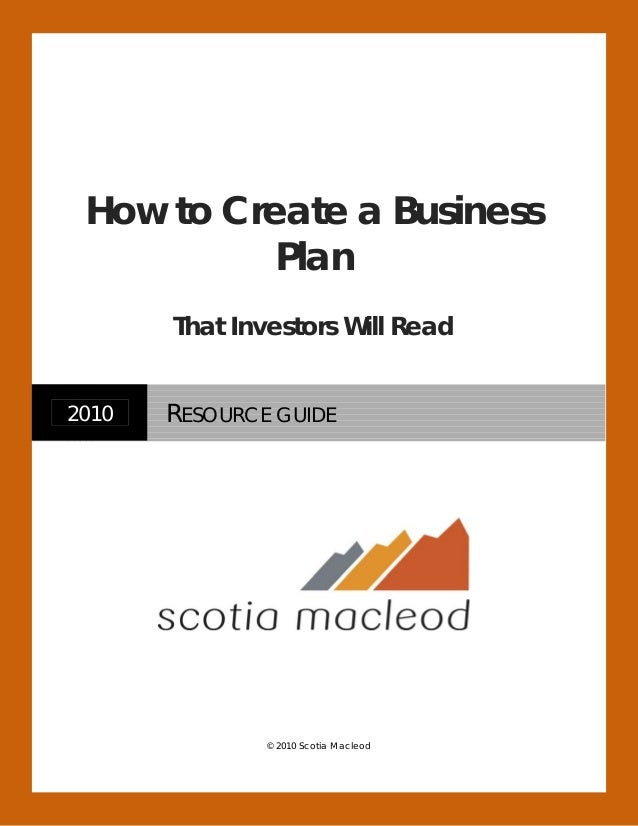 © 2010 Scotia Macleod 2010 RESOURCE GUIDE How to Create a Business Plan That Investors Will Read