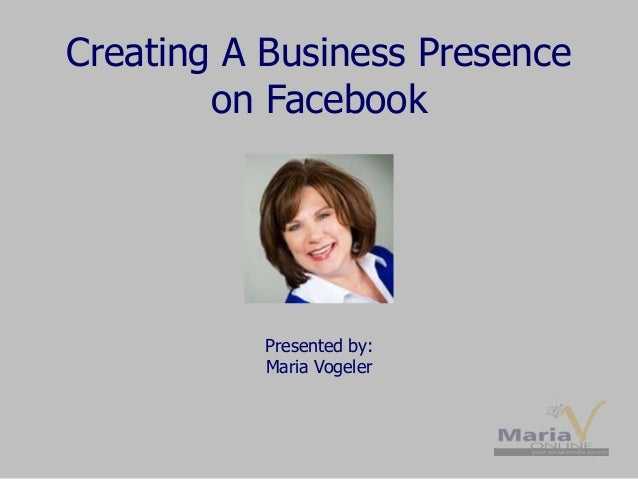 Creating A Business Presence on Facebook Presented by: Maria Vogeler