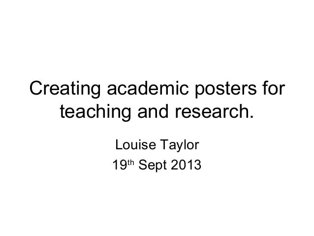 Creating academic posters for teaching and research. Louise Taylor 19th Sept 2013