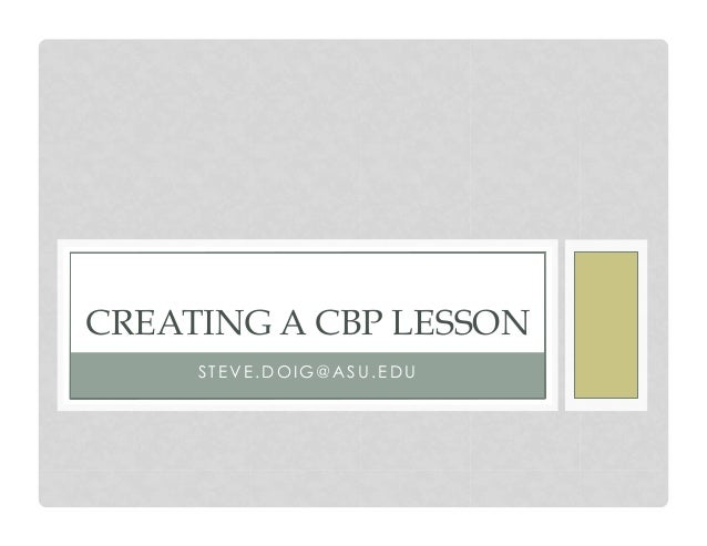 CREATING A CBP LESSON STEVE.DOIG@ASU.EDU