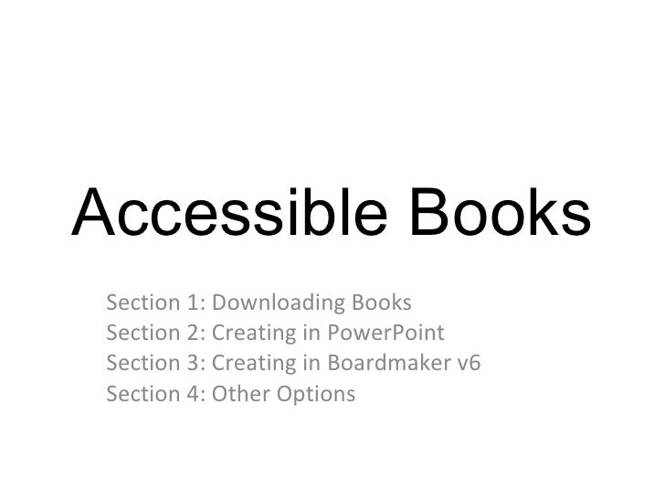 Accessible Books Section 1: Downloading Books Section 2: Creating in PowerPoint Section 3: Creating in Boardmaker v6 Secti...