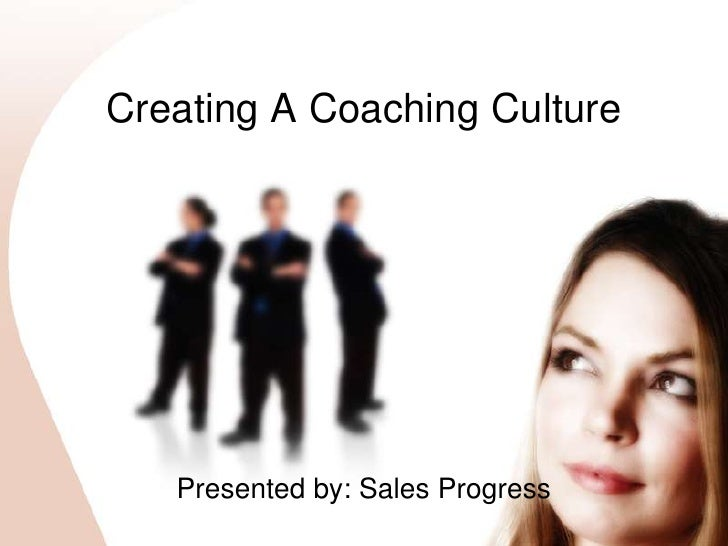 Creating A Coaching Culture<br />Presented by: Sales Progress<br />