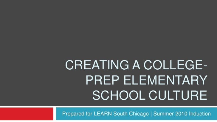 Creating a college-prep elementary school culture<br />Prepared for LEARN South Chicago | Summer 2010 Induction<br />