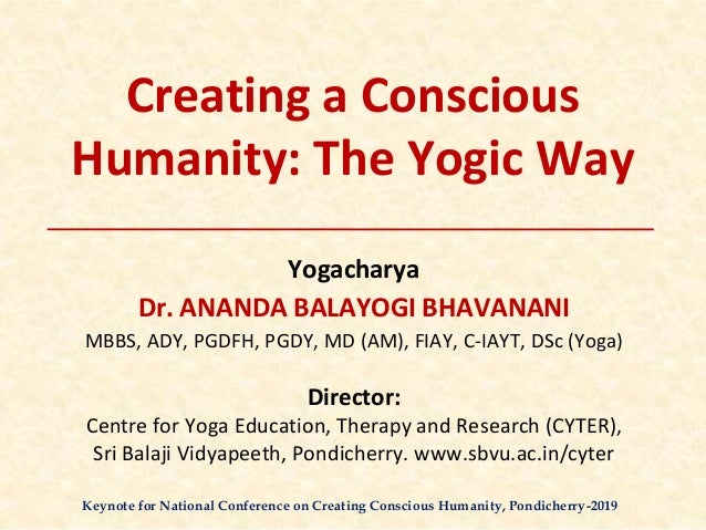 Creating a Conscious Humanity: The Yogic Way Yogacharya Dr. ANANDA BALAYOGI BHAVANANI MBBS, ADY, PGDFH, PGDY, MD (AM), FIA...