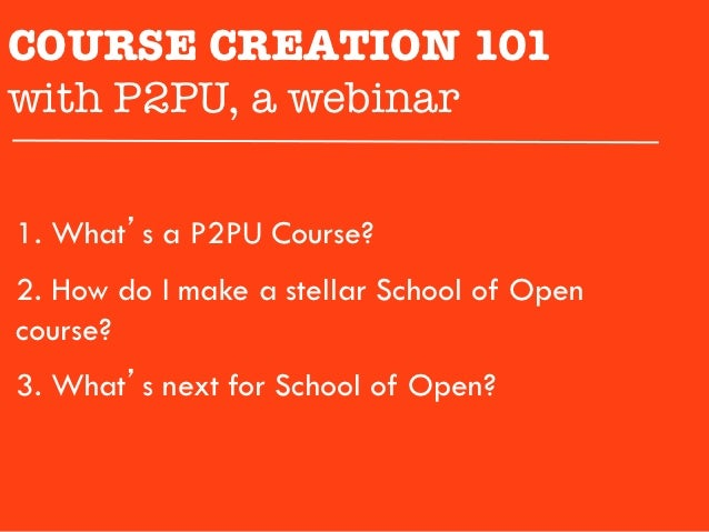 COURSE CREATION 101 with P2PU, a webinar1.  What's a P2PU Course?2.  How do I make a stellar School of Opencourse?3.  What...