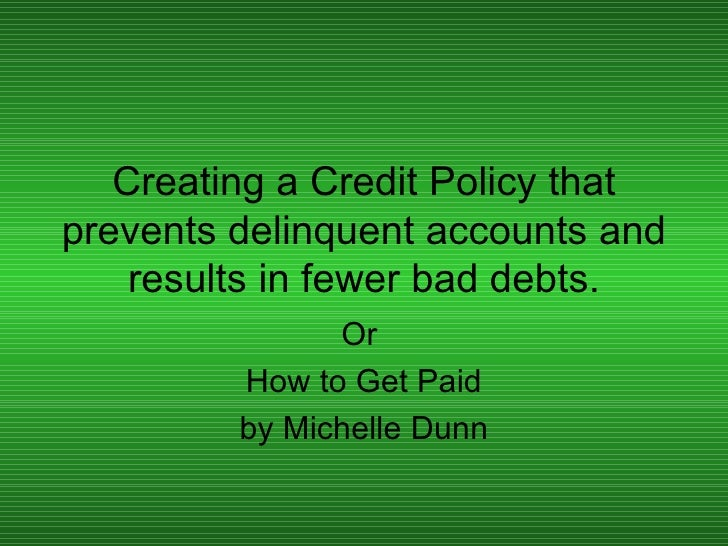 Creating a Credit Policy that prevents delinquent accounts and results in fewer bad debts. Or  How to Get Paid by Michelle...