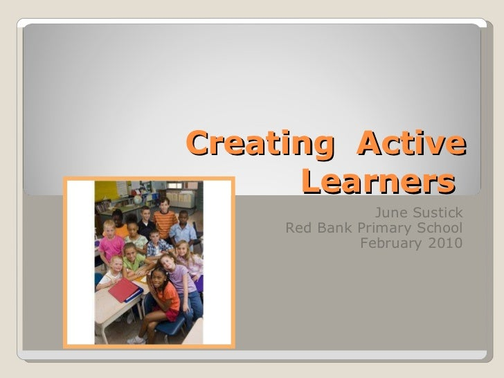 Creating  Active Learners  June Sustick Red Bank Primary School February 2010