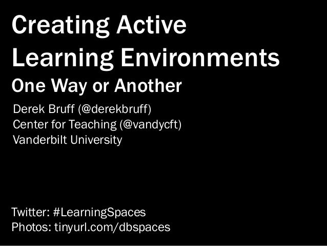 Creating Active Learning Environments One Way or Another Derek Bruff (@derekbruff) Center for Teaching (@vandycft) Vanderb...