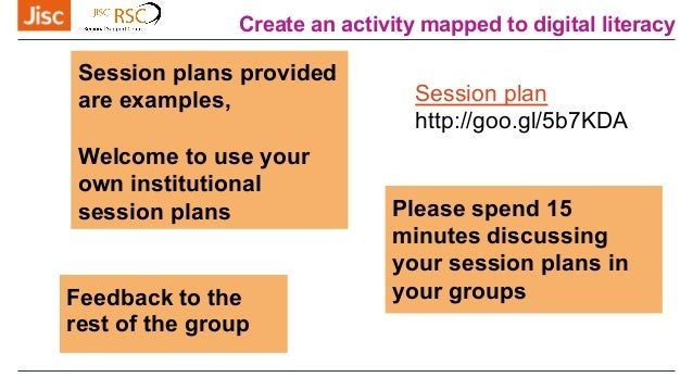 Create an activity mapped to digital literacy Please spend 15 minutes discussing your session plans in your groups Session...