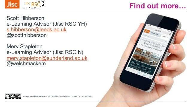 Find out more… Scott Hibberson e-Learning Advisor (Jisc RSC YH) s.hibberson@leeds.ac.uk @scotthibberson Merv Stapleton e-L...