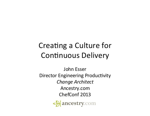 Crea%ng	  a	  Culture	  for	  Con%nuous	  Delivery	  John	  Esser	  Director	  Engineering	  Produc%vity	  Change	  Archit...