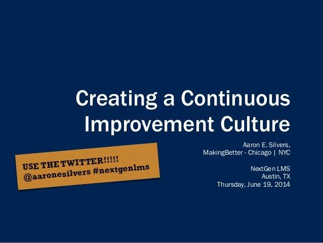 Creating a Continuous Improvement Culture Aaron E. Silvers, MakingBetter - Chicago | NYC ! NextGen LMS Austin, TX Thursday...