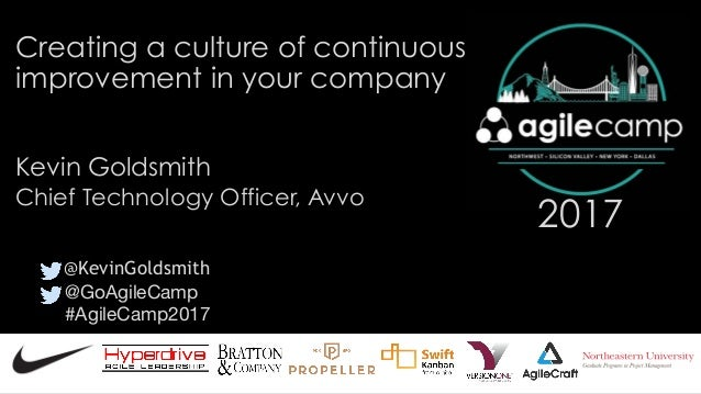 @GoAgileCamp  #AgileCamp2017 2017 Creating a culture of continuous improvement in your company Kevin Goldsmith @KevinGolds...