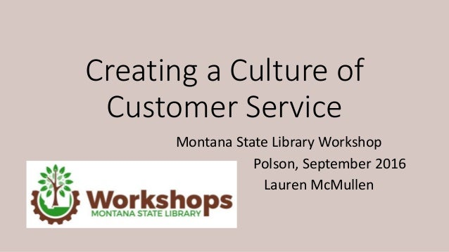 Montana State Library Workshop Polson, September 2016 Lauren McMullen Creating a Culture of Customer Service