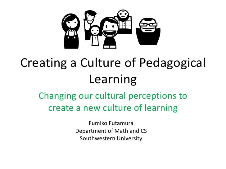 Creating a Culture of Pedagogical Learning<br />Changing our cultural perceptions to create a new culture of learning<br /...