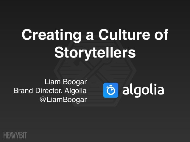 Liam Boogar Brand Director, Algolia @LiamBoogar Creating a Culture of Storytellers