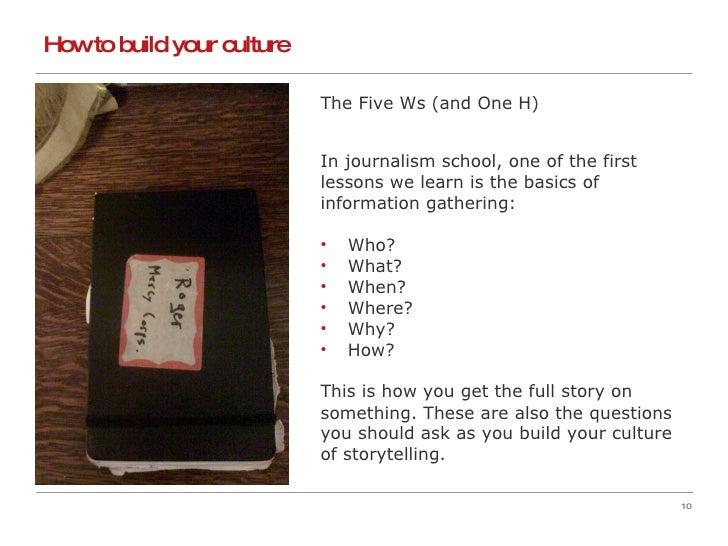 How to build your culture  <ul><li>The Five Ws (and One H) </li></ul><ul><li>In journalism school, one of the first  </li>...