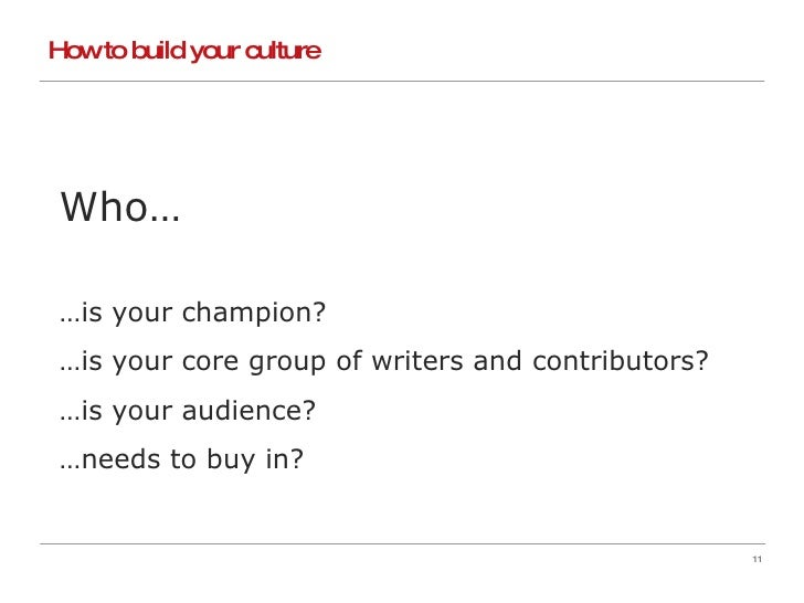 How to build your culture Who… … is your champion? … is your core group of writers and contributors? … is your audience? …...