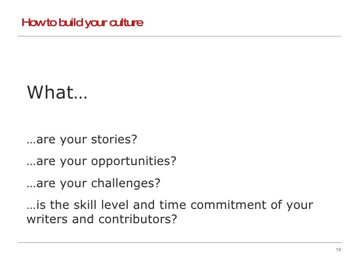How to build your culture What… … are your stories? … are your opportunities? … are your challenges? … is the skill level ...