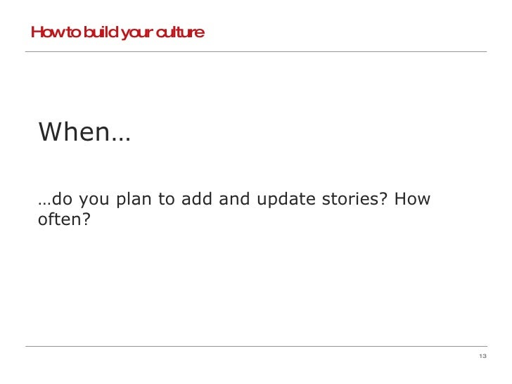 How to build your culture When… … do you plan to add and update stories? How often?