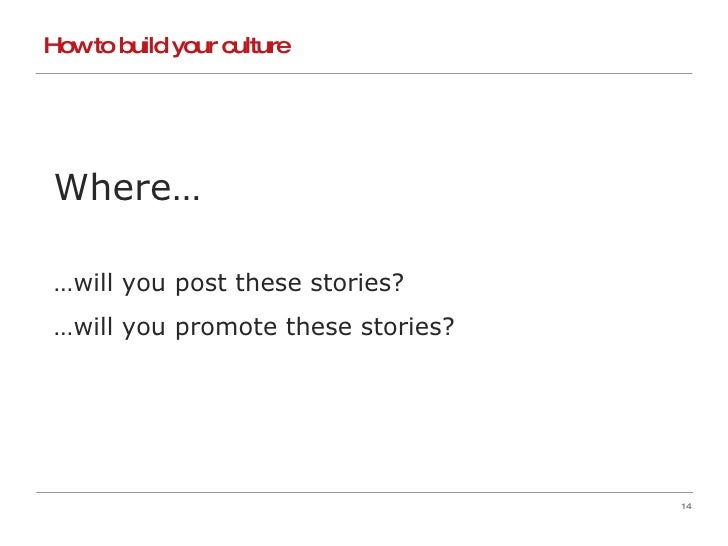 How to build your culture Where… … will you post these stories? … will you promote these stories?