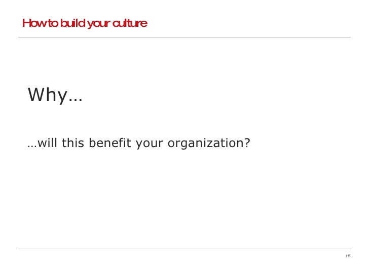 How to build your culture Why… … will this benefit your organization?