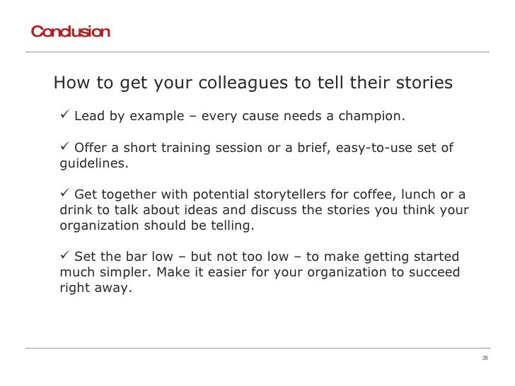 Conclusion <ul><li>How to get your colleagues to tell their stories </li></ul><ul><ul><li>Lead by example – every cause ne...