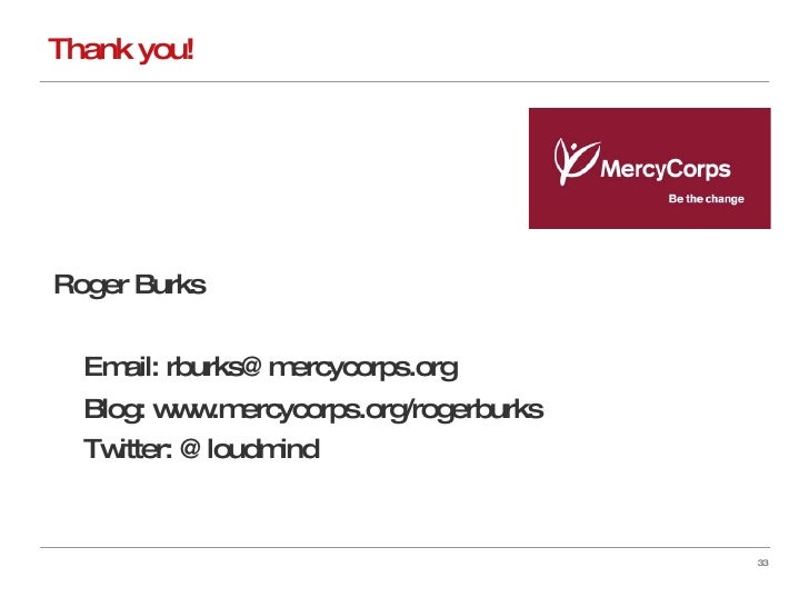 Thank you! Roger Burks Email: rburks@mercycorps.org Blog: www.mercycorps.org/rogerburks Twitter: @loudmind