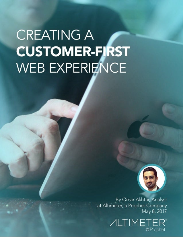 By Omar Akhtar, Analyst at Altimeter, a Prophet Company May 8, 2017 CREATING A CUSTOMER-FIRST WEB EXPERIENCE
