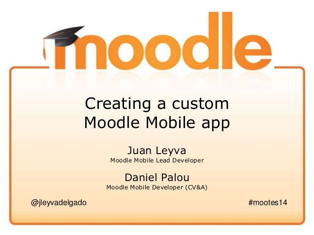 Creating a custom Moodle Mobile app Juan Leyva Moodle Mobile Lead Developer Daniel Palou Moodle Mobile Developer (CV&A) @j...