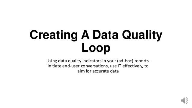 Creating A Data Quality         Loop  Using data quality indicators in your (ad-hoc) reports.  Initiate end-user conversat...